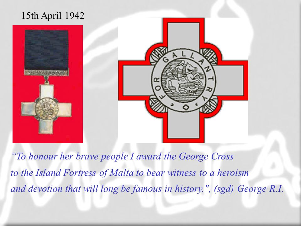 To honour her brave people I award the George Cross to the Island Fortress of Malta to bear witness to a heroism and devotion that will long be famous in history. , (sgd) George R.I.