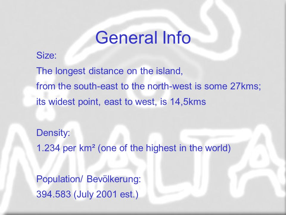 General Info Size: The longest distance on the island, from the south-east to the north-west is some 27kms; its widest point, east to west, is 14,5kms Density: 1.234 per km² (one of the highest in the world) Population/ Bevölkerung: 394.583 (July 2001 est.)