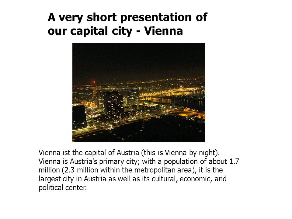 Vienna ist the capital of Austria (this is Vienna by night). Vienna is Austria's primary city; with a population of about 1.7 million (2.3 million wit