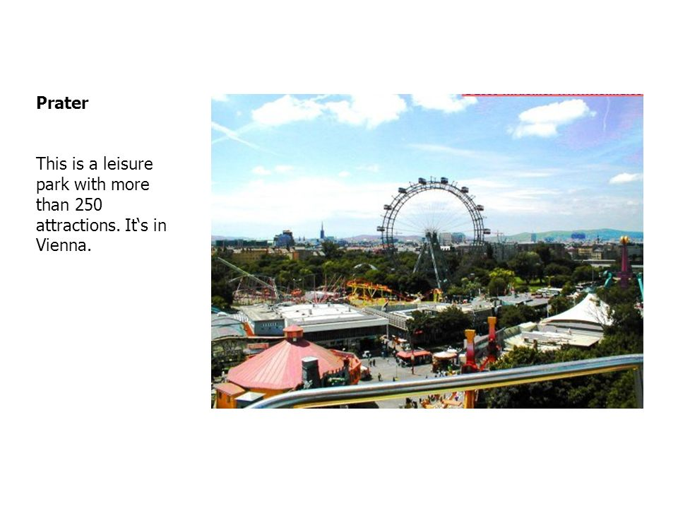 Prater This is a leisure park with more than 250 attractions. Its in Vienna.