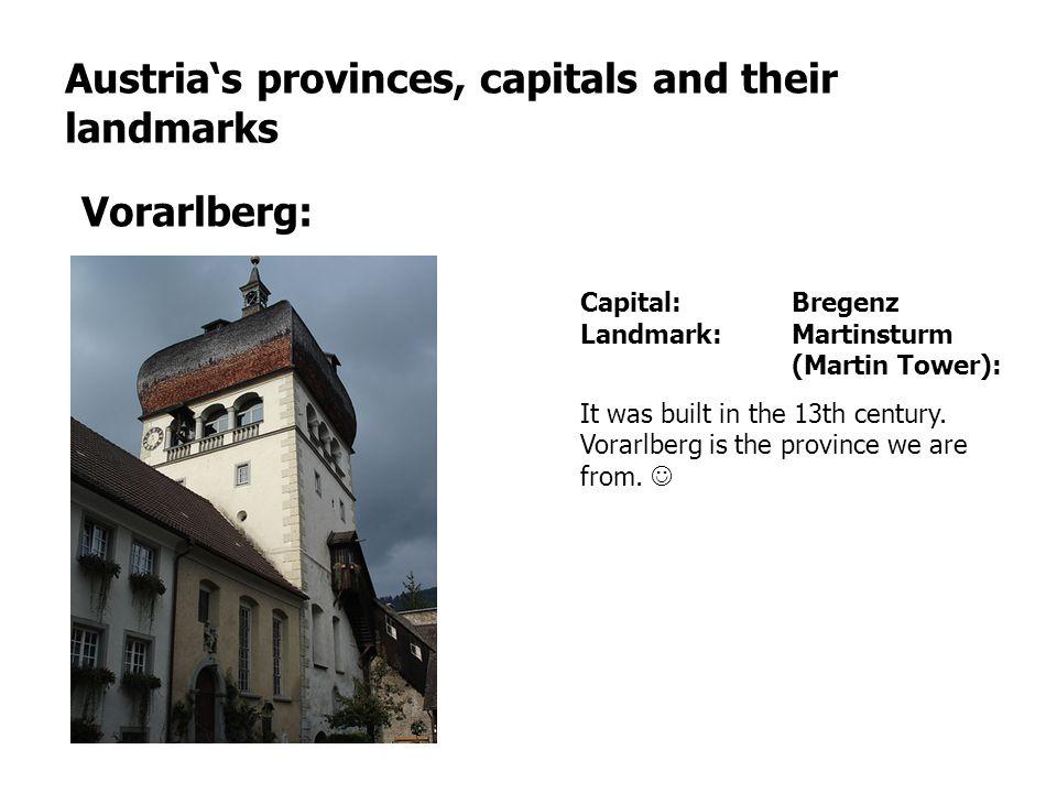 Austrias provinces, capitals and their landmarks Vorarlberg: Capital: Bregenz Landmark: Martinsturm (Martin Tower): It was built in the 13th century.