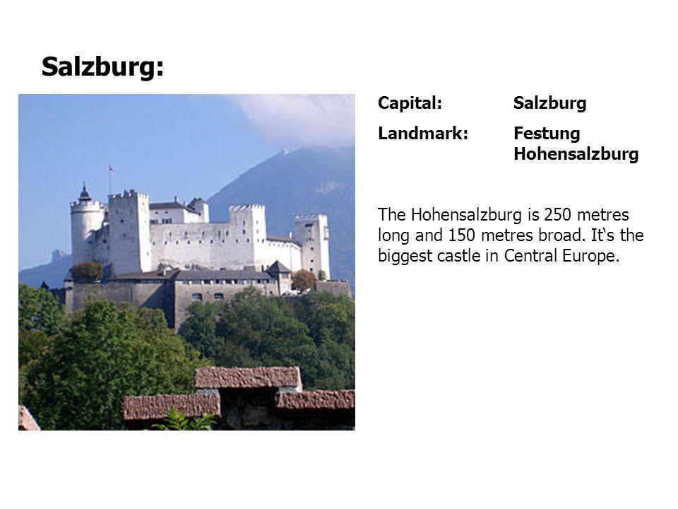 Salzburg: Capital: Salzburg Landmark: Festung Hohensalzburg The Hohensalzburg is 250 metres long and 150 metres broad.