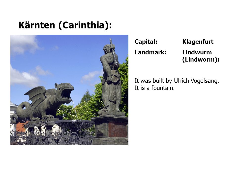 Capital:Klagenfurt Landmark:Lindwurm (Lindworm): It was built by Ulrich Vogelsang. It is a fountain. Kärnten (Carinthia):