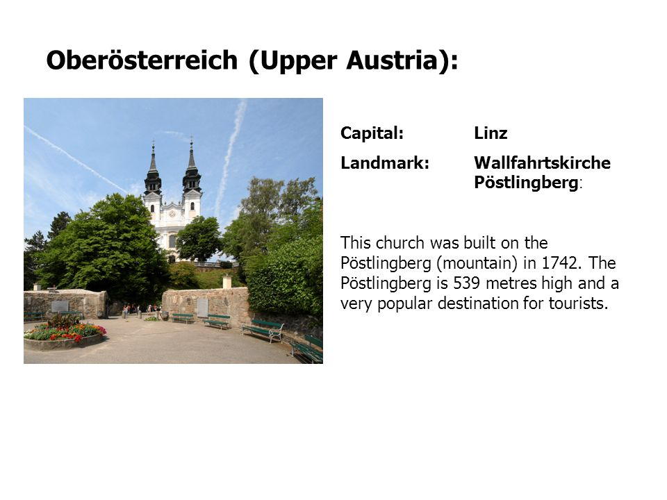 Capital: Linz Landmark:Wallfahrtskirche Pöstlingberg : This church was built on the Pöstlingberg (mountain) in 1742. The Pöstlingberg is 539 metres hi