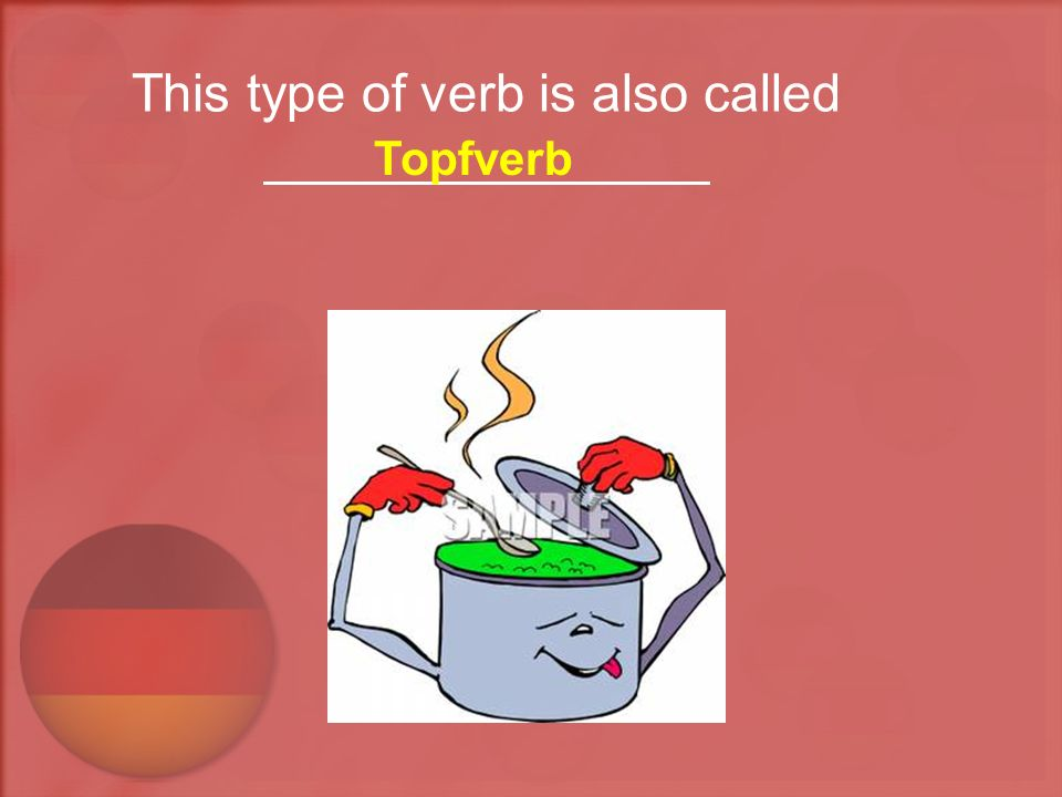 This type of verb is also called _______________ Topfverb