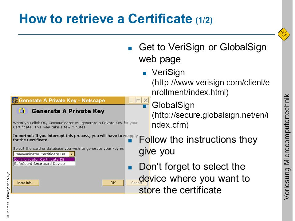 Thomas Hüttner, Karin Mayr Vorlesung Microcomputertechnik How to retrieve a Certificate (1/2) Get to VeriSign or GlobalSign web page VeriSign (http://www.verisign.com/client/e nrollment/index.html) GlobalSign (http://secure.globalsign.net/en/i ndex.cfm) Follow the instructions they give you Dont forget to select the device where you want to store the certificate