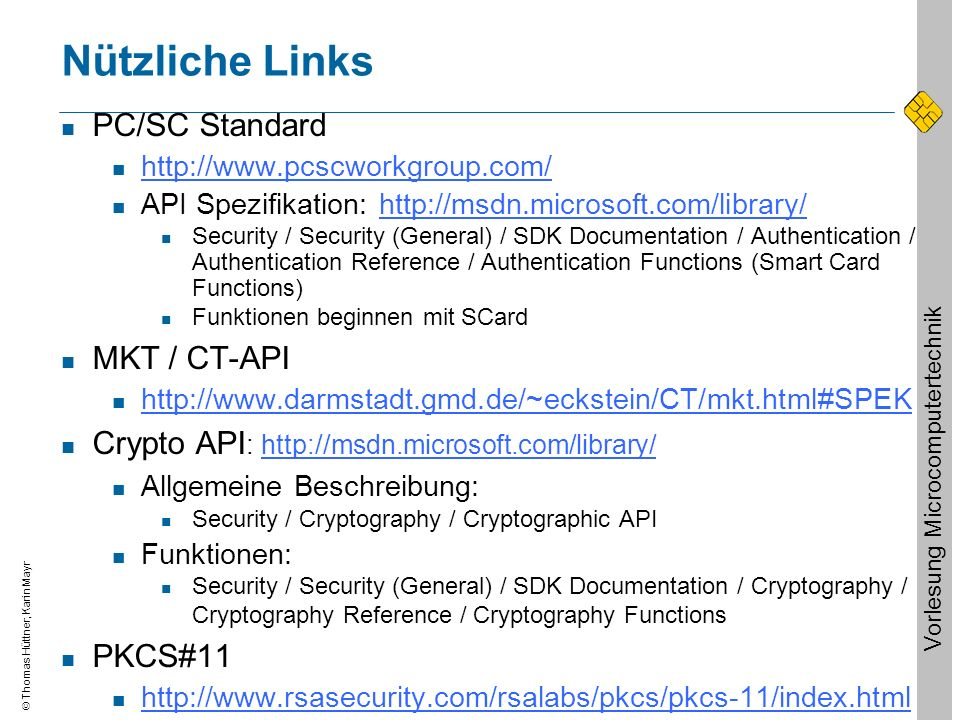 Thomas Hüttner, Karin Mayr Vorlesung Microcomputertechnik Nützliche Links PC/SC Standard http://www.pcscworkgroup.com/ API Spezifikation: http://msdn.microsoft.com/library/http://msdn.microsoft.com/library/ Security / Security (General) / SDK Documentation / Authentication / Authentication Reference / Authentication Functions (Smart Card Functions) Funktionen beginnen mit SCard MKT / CT-API http://www.darmstadt.gmd.de/~eckstein/CT/mkt.html#SPEK Crypto API : http://msdn.microsoft.com/library/http://msdn.microsoft.com/library/ Allgemeine Beschreibung: Security / Cryptography / Cryptographic API Funktionen: Security / Security (General) / SDK Documentation / Cryptography / Cryptography Reference / Cryptography Functions PKCS#11 http://www.rsasecurity.com/rsalabs/pkcs/pkcs-11/index.html