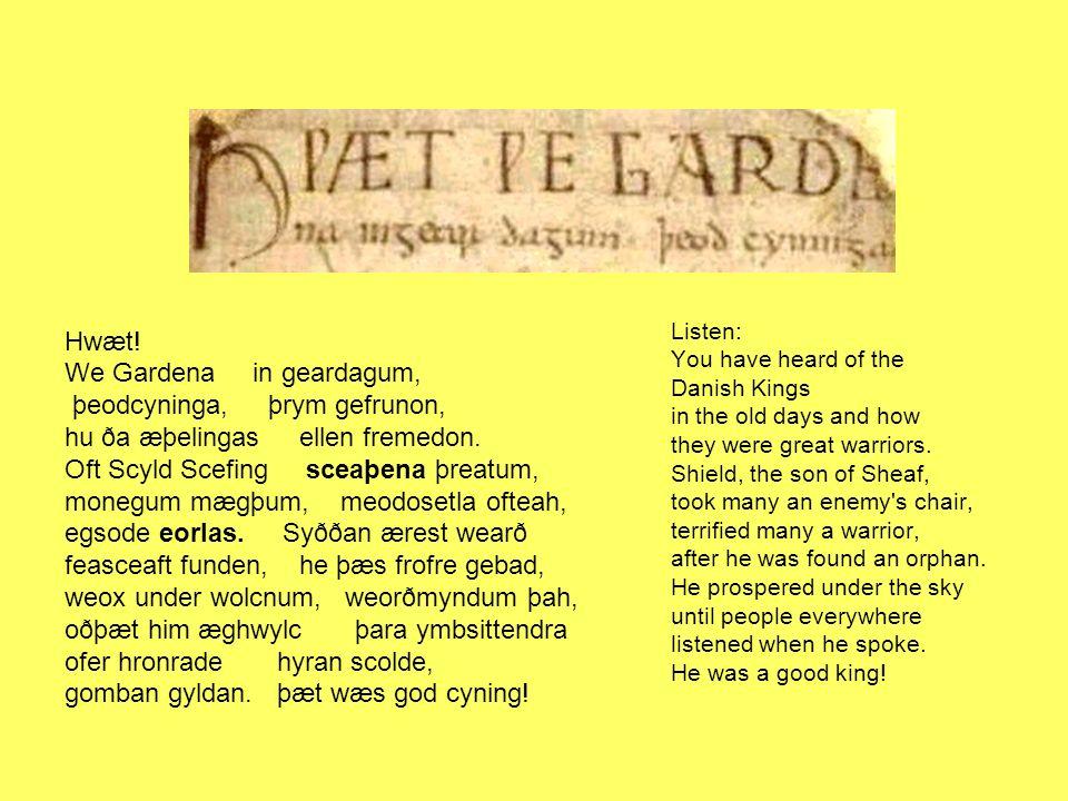 Hwæt! We Gardena in geardagum, þeodcyninga, þrym gefrunon, hu ða æþelingas ellen fremedon. Oft Scyld Scefing sceaþena þreatum, monegum mægþum, meodose