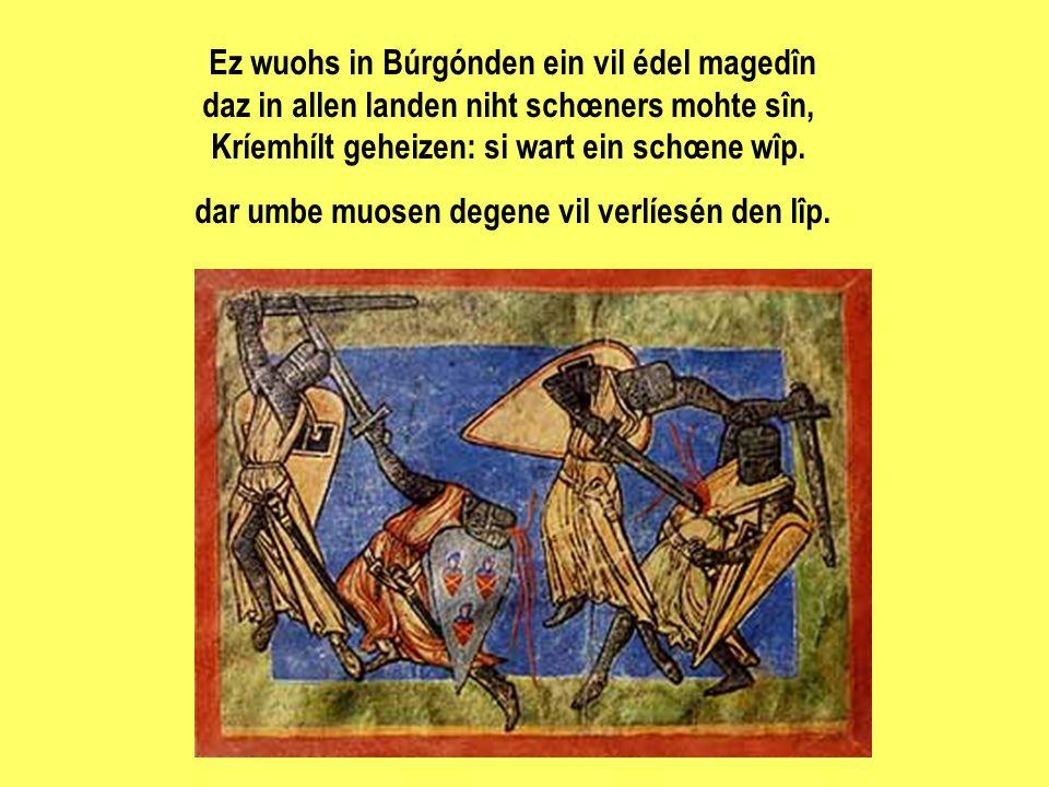 Ez wuohs in Búrgónden ein vil édel magedîn daz in allen landen niht schœners mohte sîn, Kríemhílt geheizen: si wart ein schœne wîp. dar umbe muosen de