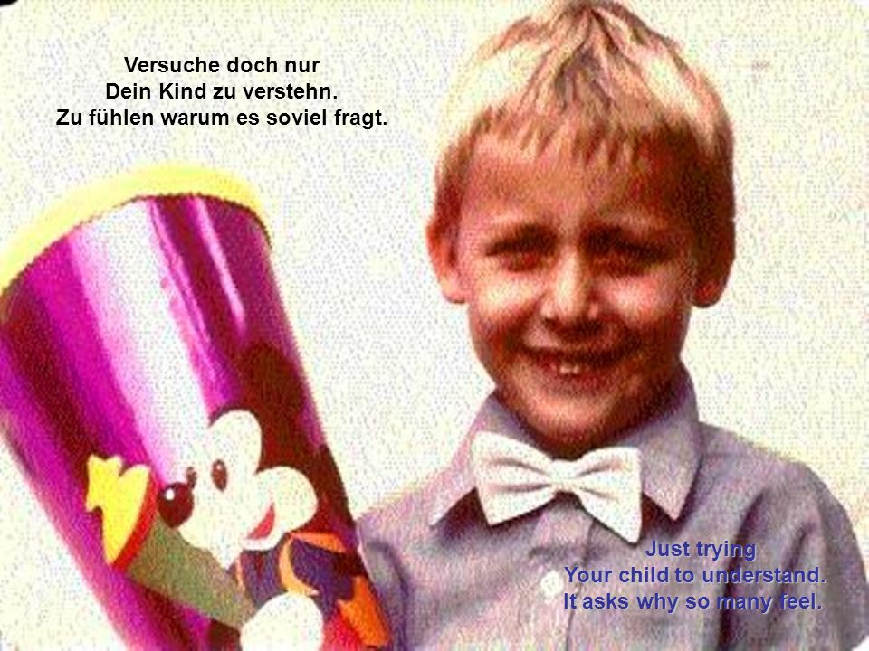 Die Frage allein, wird nie die Antwort sein. Dein Kind wüsste gern einmal Bescheid. The question alone, will never be the answer. Your child should li