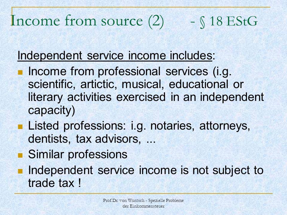 Prof.Dr. von Wuntsch - Spezielle Probleme der Einkommensteuer Income from source (2) - § 18 EStG Independent service income includes: Income from prof