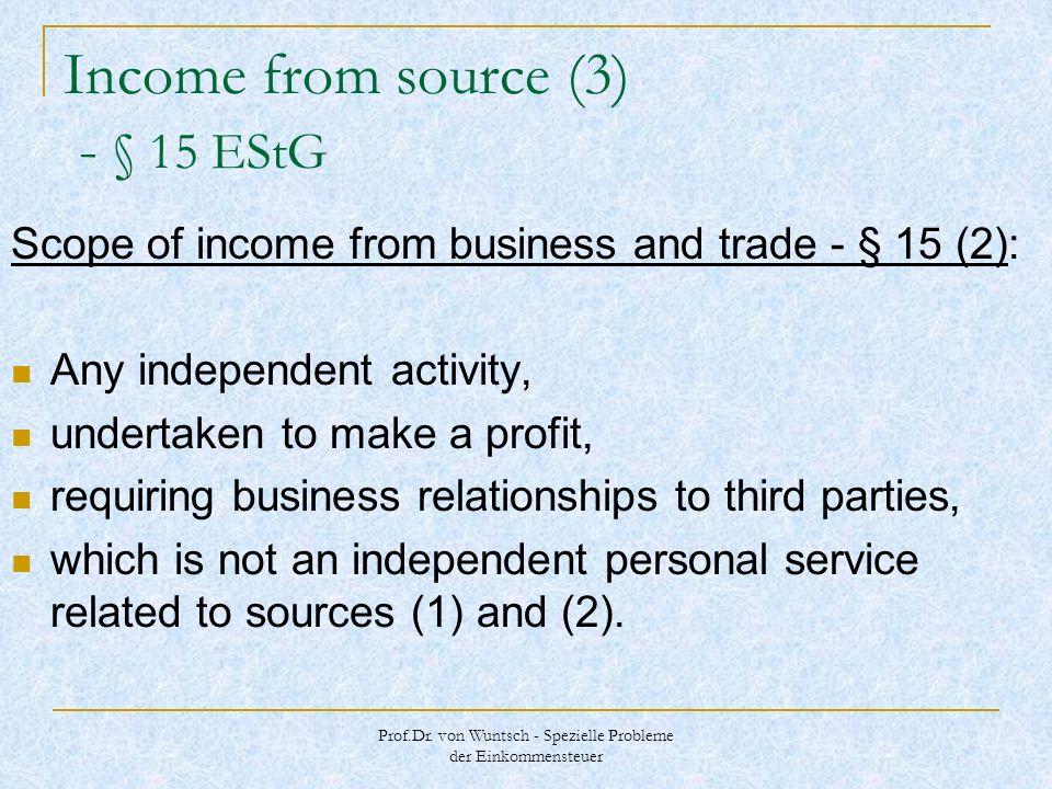 Prof.Dr. von Wuntsch - Spezielle Probleme der Einkommensteuer Income from source (3) - § 15 EStG Scope of income from business and trade - § 15 (2): A