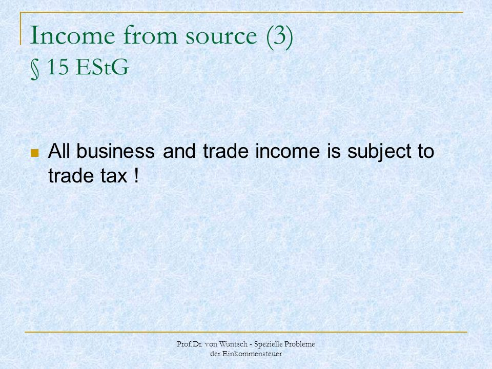 Prof.Dr. von Wuntsch - Spezielle Probleme der Einkommensteuer Income from source (3) § 15 EStG All business and trade income is subject to trade tax !