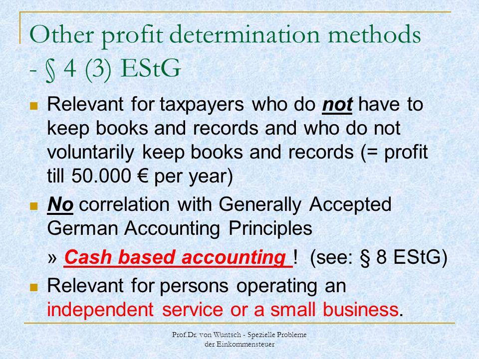 Prof.Dr. von Wuntsch - Spezielle Probleme der Einkommensteuer Other profit determination methods - § 4 (3) EStG Relevant for taxpayers who do not have