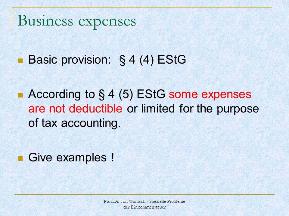 Prof.Dr. von Wuntsch - Spezielle Probleme der Einkommensteuer Business expenses Basic provision: § 4 (4) EStG According to § 4 (5) EStG some expenses