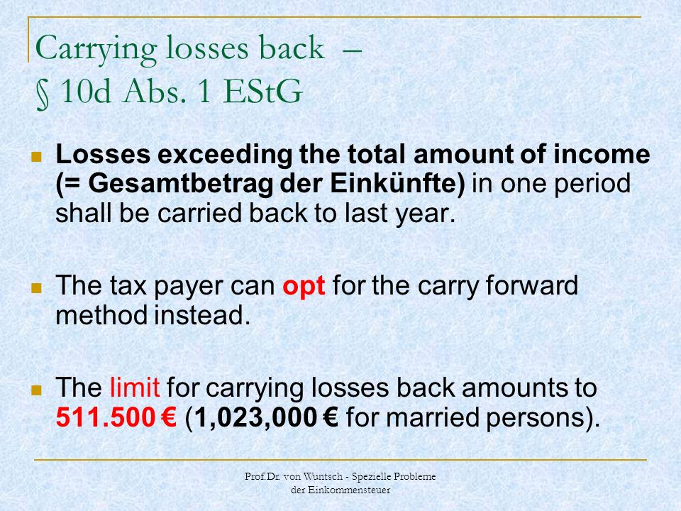 Prof.Dr. von Wuntsch - Spezielle Probleme der Einkommensteuer Carrying losses back – § 10d Abs. 1 EStG Losses exceeding the total amount of income (=