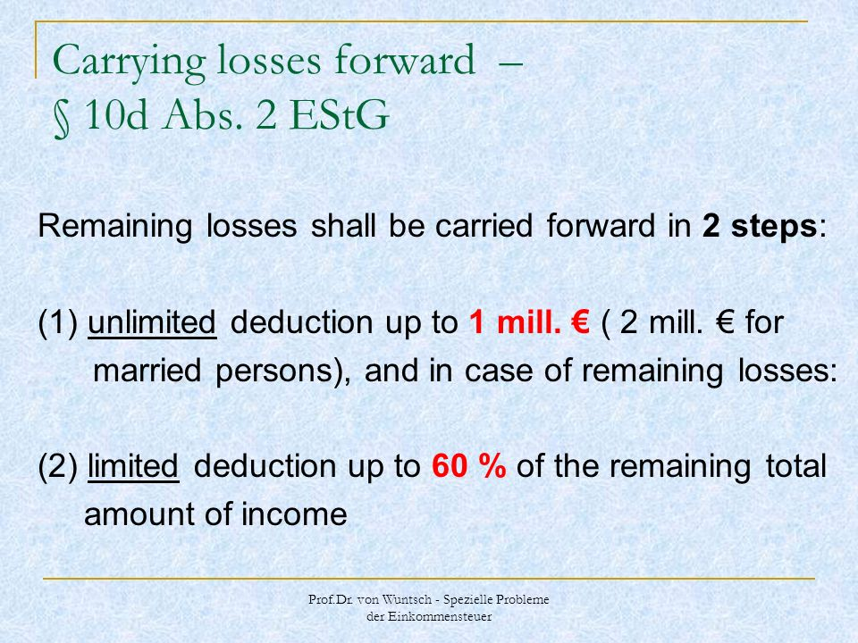 Prof.Dr. von Wuntsch - Spezielle Probleme der Einkommensteuer Carrying losses forward – § 10d Abs. 2 EStG Remaining losses shall be carried forward in