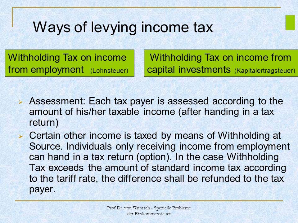 Prof.Dr. von Wuntsch - Spezielle Probleme der Einkommensteuer Ways of levying income tax Assessment: Each tax payer is assessed according to the amoun