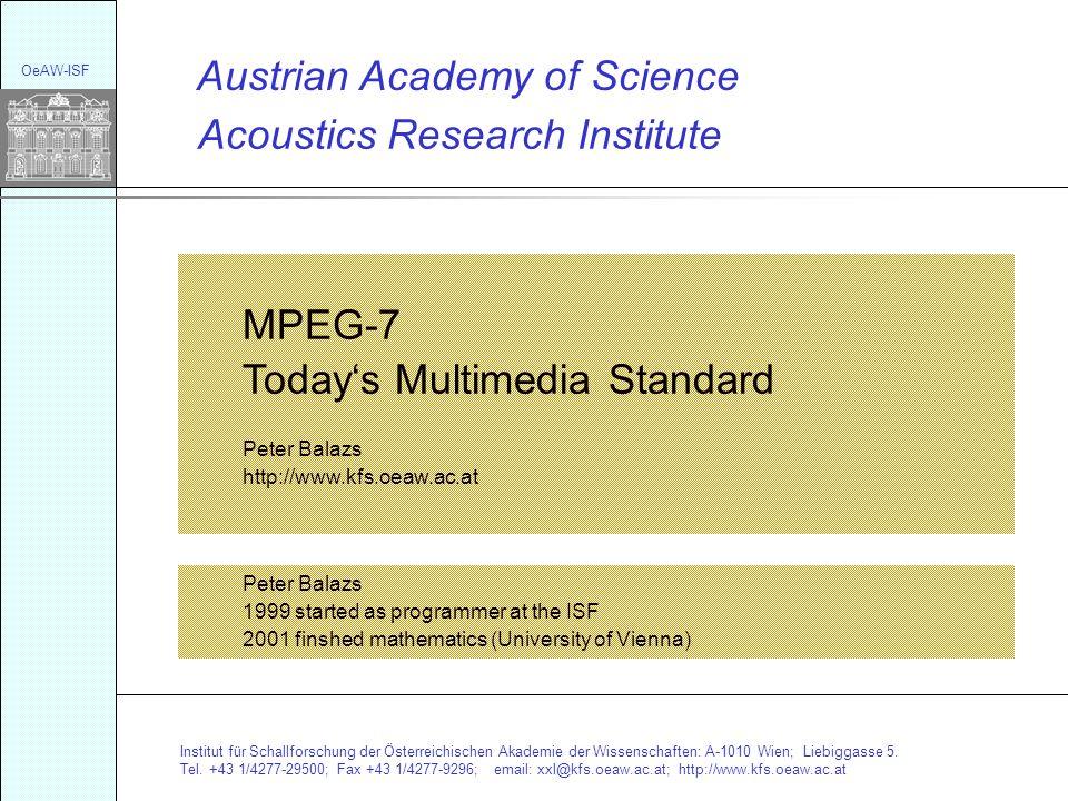 Acoustics Research Institute Austrian Academy of Science MPEG-7 Todays Multimedia Standard Peter Balazs http://www.kfs.oeaw.ac.at Institut für Schallforschung der Österreichischen Akademie der Wissenschaften: A-1010 Wien; Liebiggasse 5.