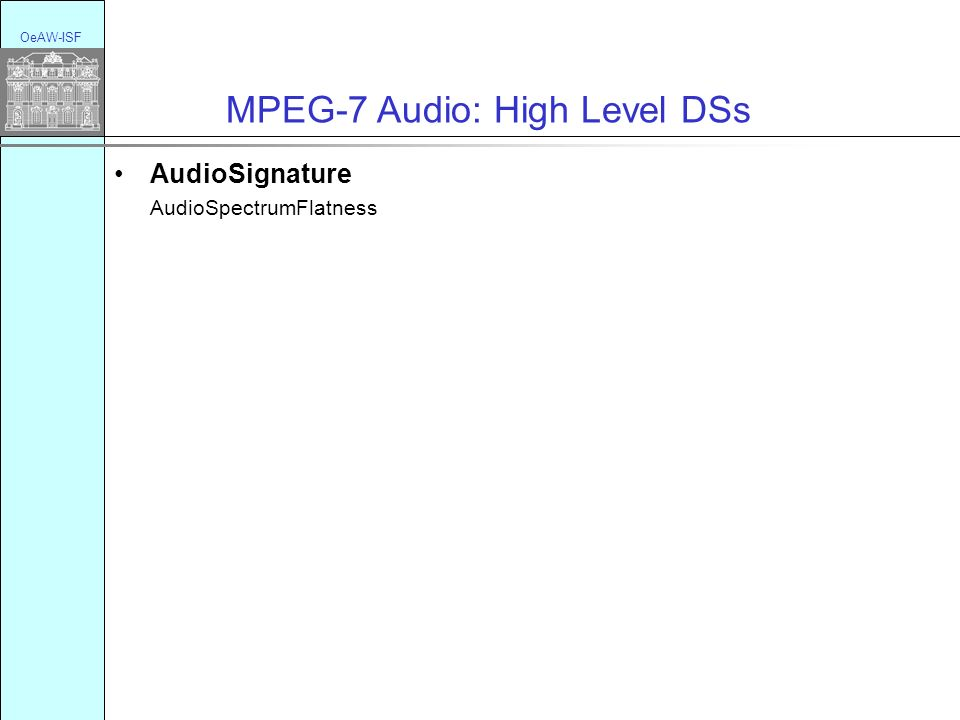 OeAW-ISF MPEG-7 Audio: High Level DSs AudioSignature AudioSpectrumFlatness Musical Instrument Timbre Description Tool HarmonicInstrumentTimbre (LAT + timbre spectral) PercussiveInstrumentTimbre (timbre temporal + SpectralCentroid)