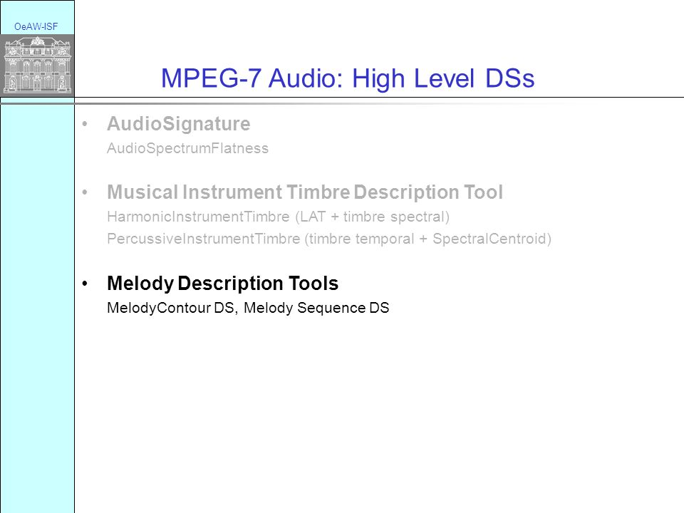 OeAW-ISF MPEG-7 Audio: High Level DSs AudioSignature AudioSpectrumFlatness Musical Instrument Timbre Description Tool HarmonicInstrumentTimbre (LAT + timbre spectral) PercussiveInstrumentTimbre (timbre temporal + SpectralCentroid) Melody Description Tools MelodyContour DS, Melody Sequence DS General Sound Recognition and Indexing Description Tool SpectralBasis, SoundClassificationModel : SoundModels, classification scheme; SoundModelStatePath, SoundModelStateHistogram