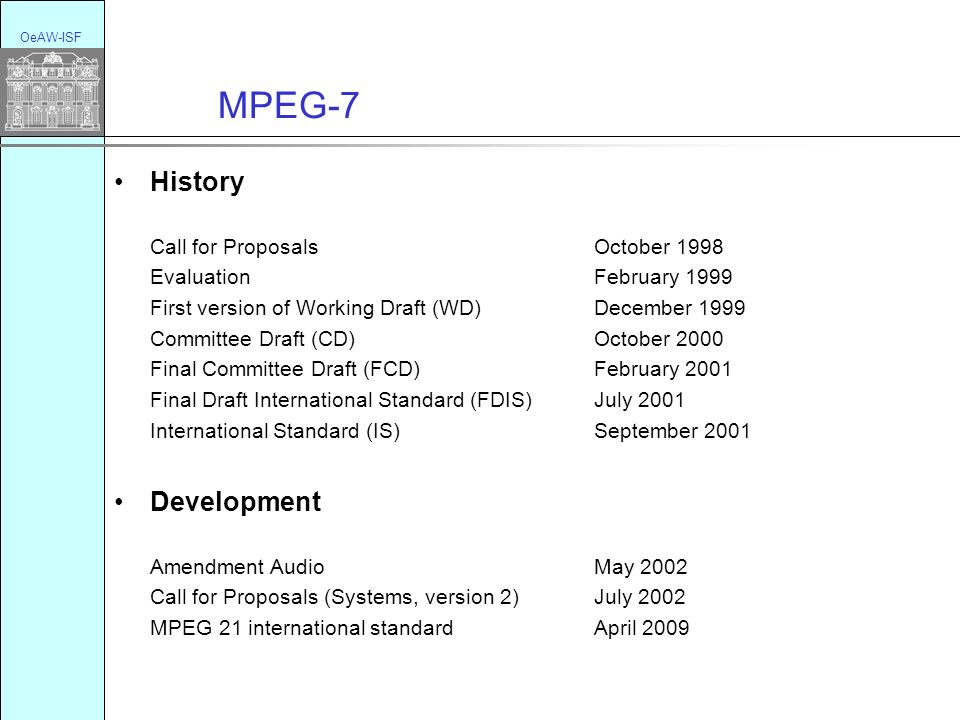 MPEG-7 OeAW-ISF History Call for Proposals October 1998 Evaluation February 1999 First version of Working Draft (WD) December 1999 Committee Draft (CD) October 2000 Final Committee Draft (FCD) February 2001 Final Draft International Standard (FDIS) July 2001 International Standard (IS) September 2001 Development Amendment AudioMay 2002 Call for Proposals (Systems, version 2)July 2002 MPEG 21 international standardApril 2009