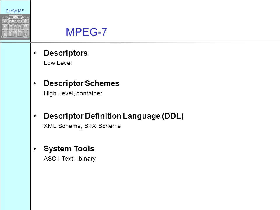 MPEG-7 OeAW-ISF Descriptors Low Level Descriptor Schemes High Level, container Descriptor Definition Language (DDL) XML Schema, STX Schema System Tools ASCII Text - binary