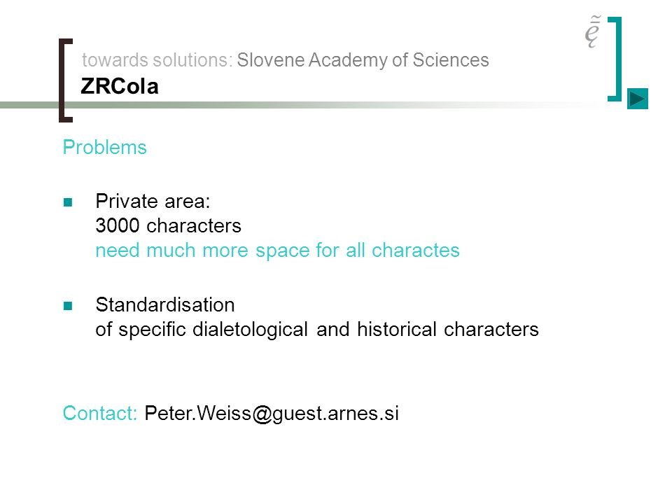 towards solutions: Slovene Academy of Sciences ZRCola Problems Private area: 3000 characters need much more space for all charactes Standardisation of specific dialetological and historical characters Contact: Peter.Weiss@guest.arnes.si