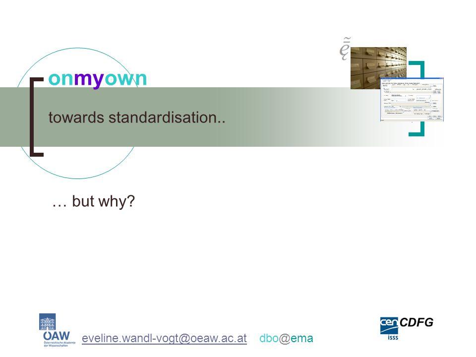 towards standardisation.. onmyown eveline.wandl-vogt@oeaw.ac.ateveline.wandl-vogt@oeaw.ac.at dbo@ema … but why?