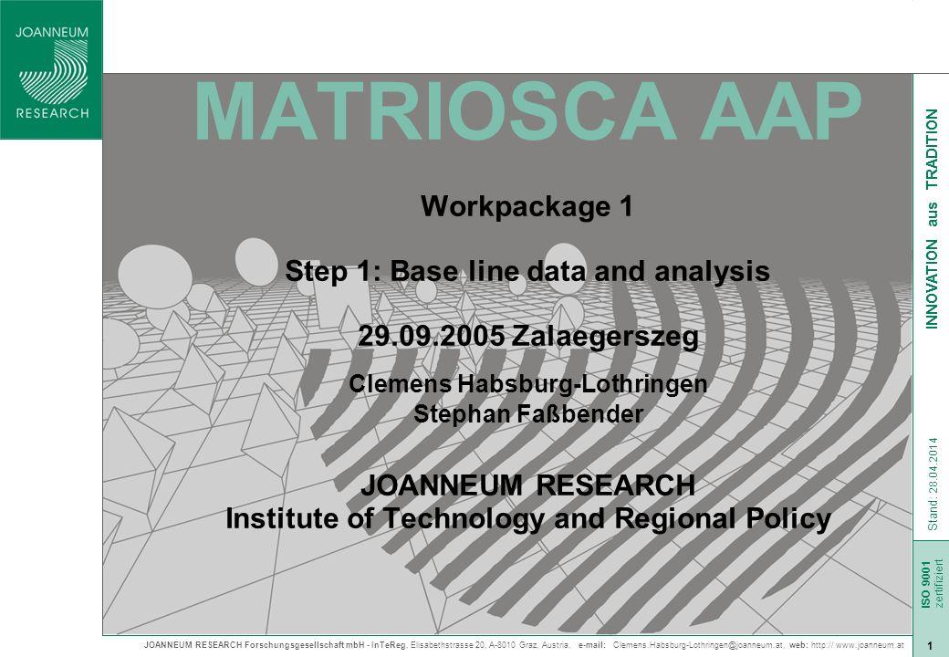 JOANNEUM RESEARCH Forschungsgesellschaft mbH - InTeReg, Elisabethstrasse 20, A-8010 Graz, Austria, e-mail: Clemens.Habsburg-Lothringen@joanneum.at, web: http:// www.joanneum.at ISO 9001 zert Stand: 28.04.2014 ISO 9001 zertifiziert 2 INNOVATION aus TRADITION MATRIOSCA AAP – WP 1.1 1)Conception of WP1 – Step 1: Base line data and analysis 2)Initial data set 1)socio-economic development 2)spatial development 3)transport 4)polycentric development 3)Further analysis