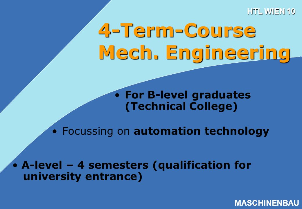 HTL WIEN 10 MASCHINENBAU 4-Term-Course Mech. Engineering A-level – 4 semesters (qualification for university entrance) Focussing on automation technol