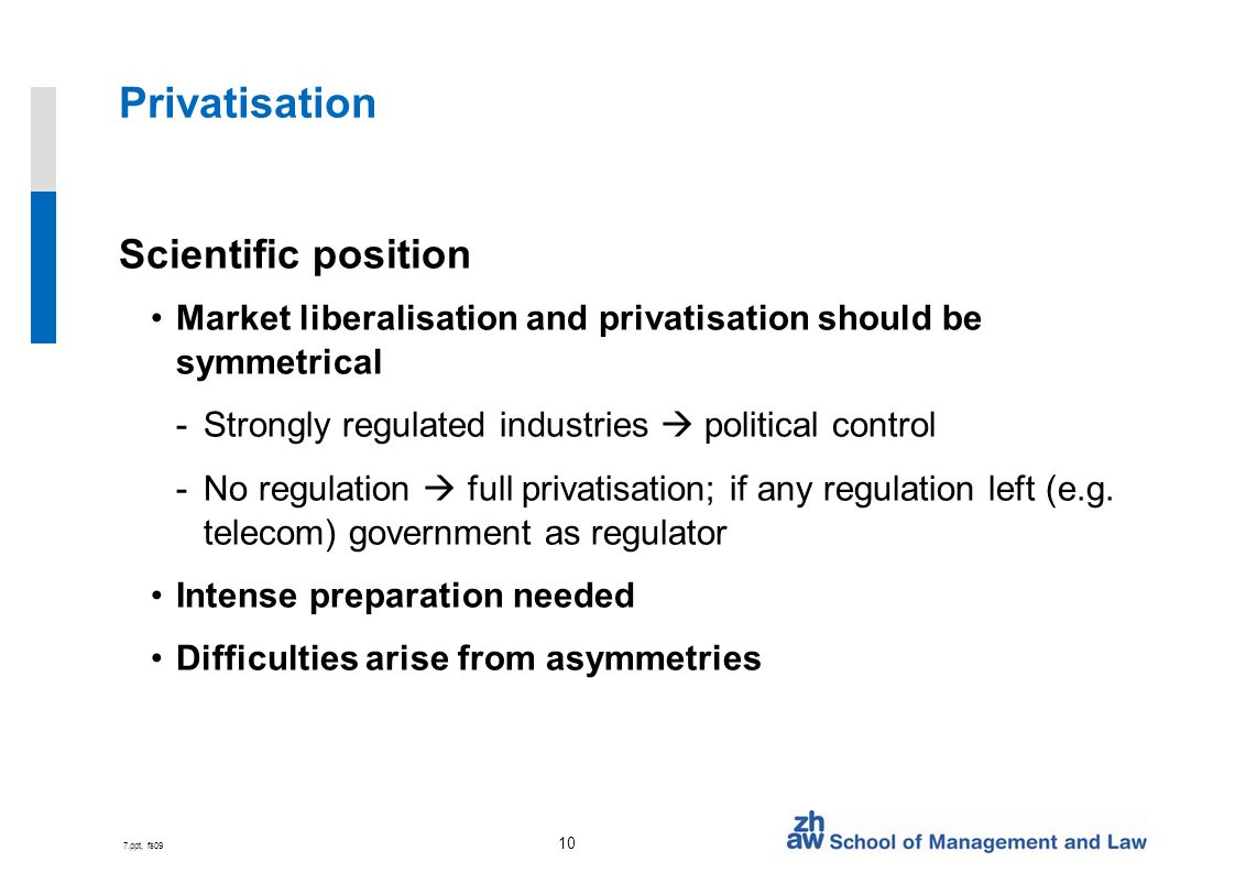 7.ppt, fs09 10 Privatisation Scientific position Market liberalisation and privatisation should be symmetrical -Strongly regulated industries political control -No regulation full privatisation; if any regulation left (e.g.