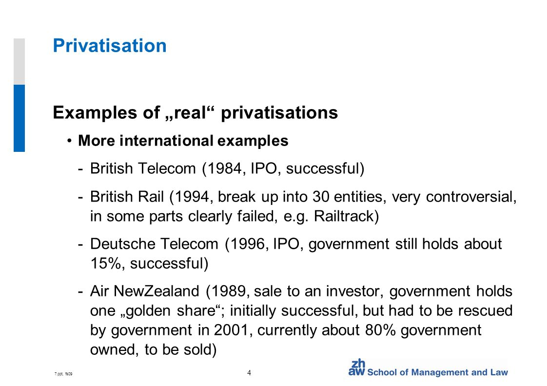7.ppt, fs09 4 Privatisation Examples of real privatisations More international examples -British Telecom (1984, IPO, successful) -British Rail (1994, break up into 30 entities, very controversial, in some parts clearly failed, e.g.