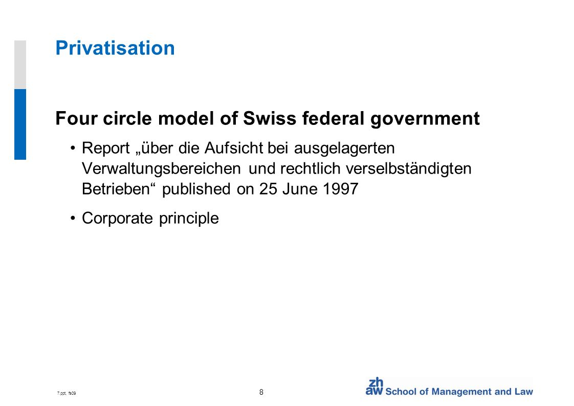 7.ppt, fs09 8 Privatisation Four circle model of Swiss federal government Report über die Aufsicht bei ausgelagerten Verwaltungsbereichen und rechtlich verselbständigten Betrieben published on 25 June 1997 Corporate principle