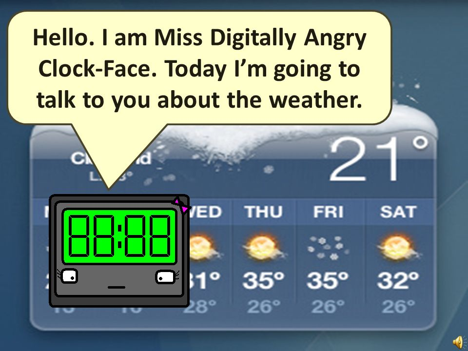 Hello. I am Miss Digitally Angry Clock-Face. Today Im going to talk to you about the weather.