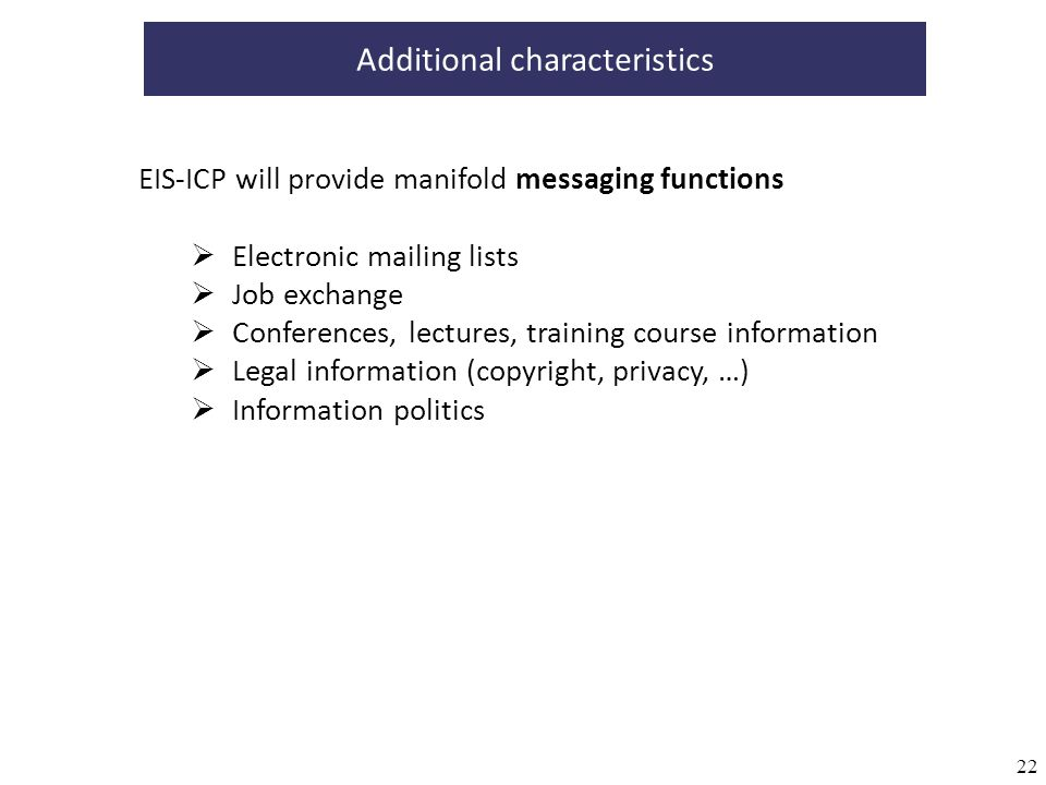 22 Additional characteristics EIS-ICP will provide manifold messaging functions Electronic mailing lists Job exchange Conferences, lectures, training