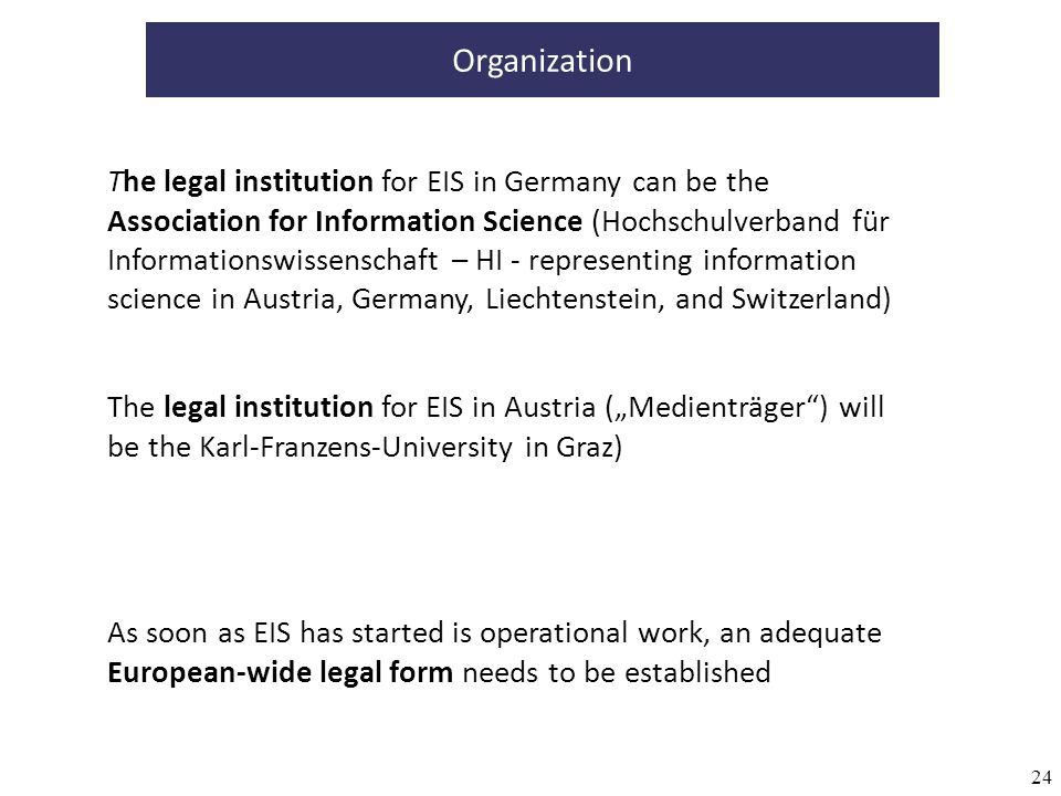 24 Organization The legal institution for EIS in Germany can be the Association for Information Science (Hochschulverband für Informationswissenschaft