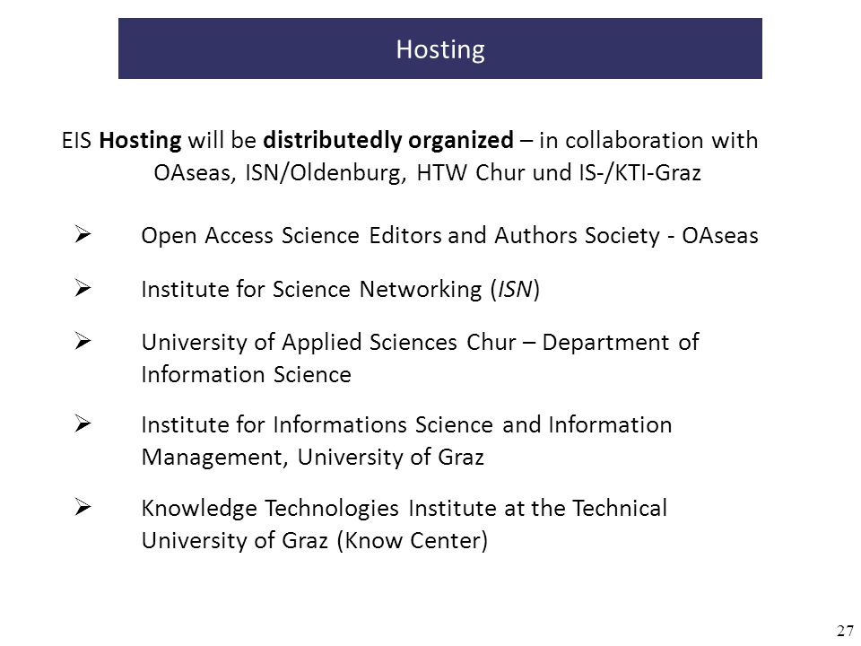 27 Hosting EIS Hosting will be distributedly organized – in collaboration with OAseas, ISN/Oldenburg, HTW Chur und IS-/KTI-Graz Knowledge Technologies