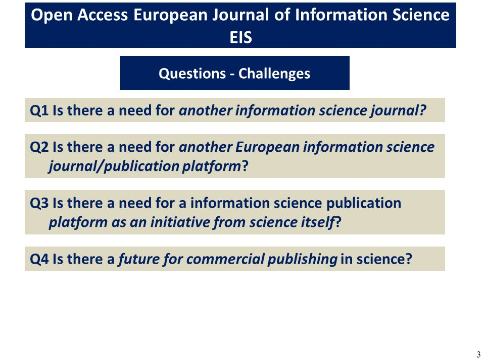 3 Open Access European Journal of Information Science EIS Questions - Challenges Q1 Is there a need for another information science journal? Q2 Is the
