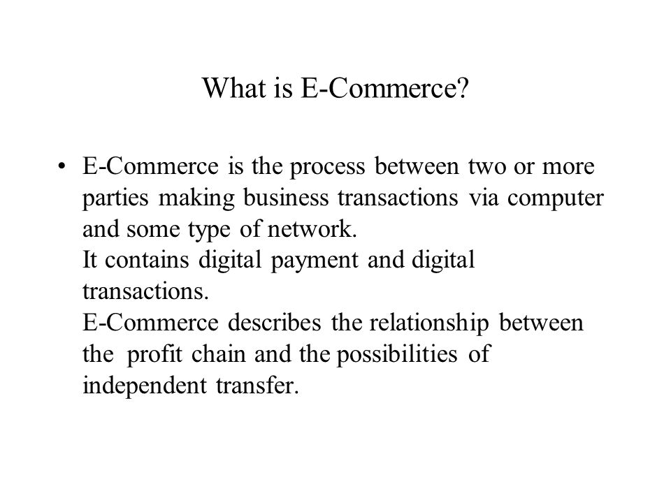 What is E-Commerce? E-Commerce is the process between two or more parties making business transactions via computer and some type of network. It conta