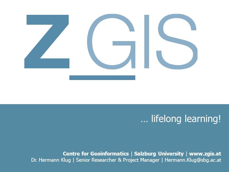… lifelong learning! Centre for Geoinformatics | Salzburg University | www.zgis.at Dr. Hermann Klug | Senior Researcher & Project Manager | Hermann.Kl