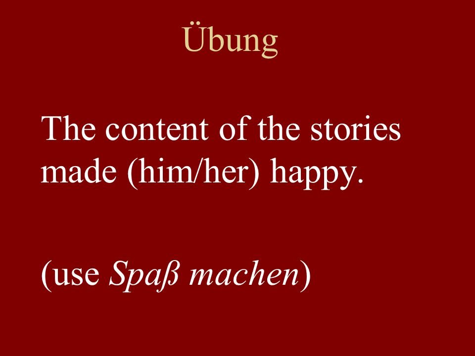 Übung The content of the stories made (him/her) happy. (use Spaß machen)
