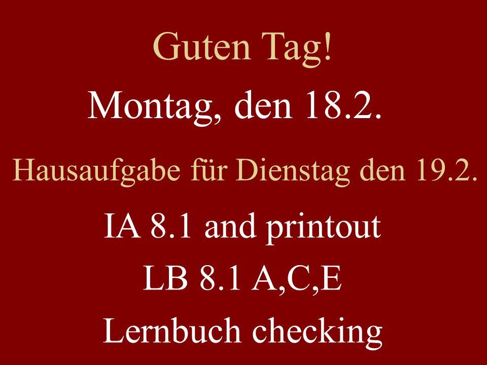 Montag, den 18.2. Hausaufgabe für Dienstag den 19.2. IA 8.1 and printout LB 8.1 A,C,E Lernbuch checking Guten Tag!