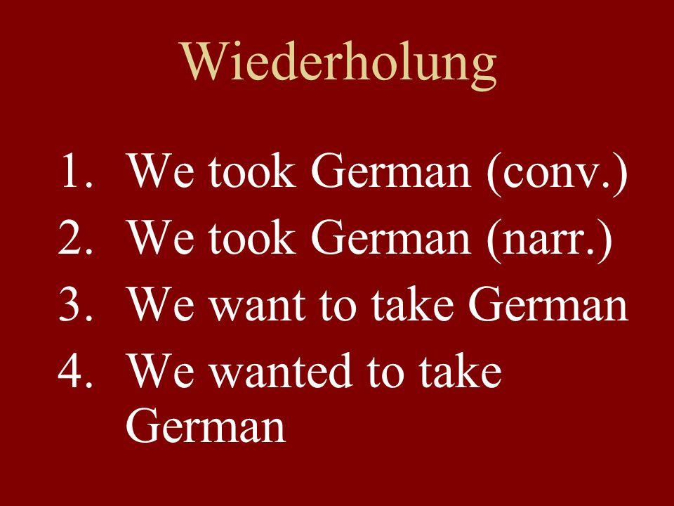 Wiederholung 1.We took German (conv.) 2.We took German (narr.) 3.We want to take German 4.We wanted to take German