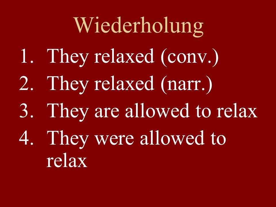 Wiederholung 1.They relaxed (conv.) 2.They relaxed (narr.) 3.They are allowed to relax 4.They were allowed to relax