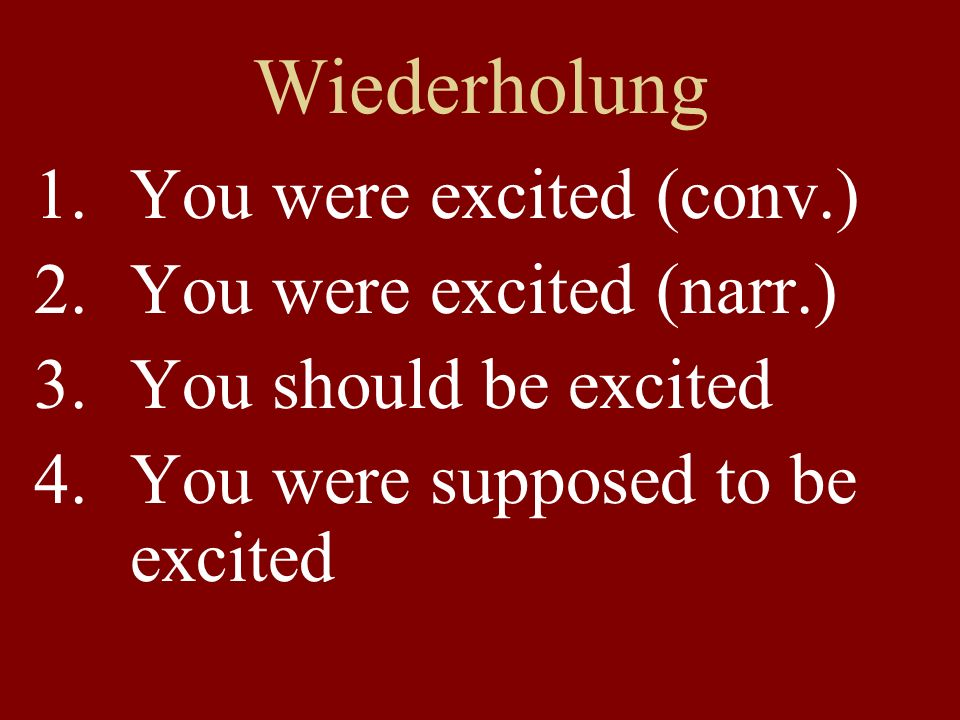Wiederholung 1.You were excited (conv.) 2.You were excited (narr.) 3.You should be excited 4.You were supposed to be excited