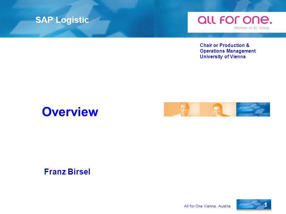 All for One Vienna, Austria 1 SAP Logistic Chair or Production & Operations Management University of Vienna Franz Birsel Overview