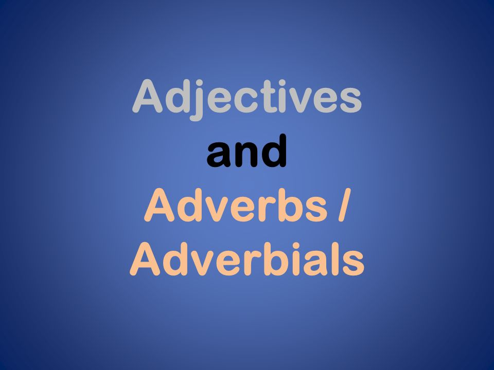 Adjectives and Adverbs / Adverbials