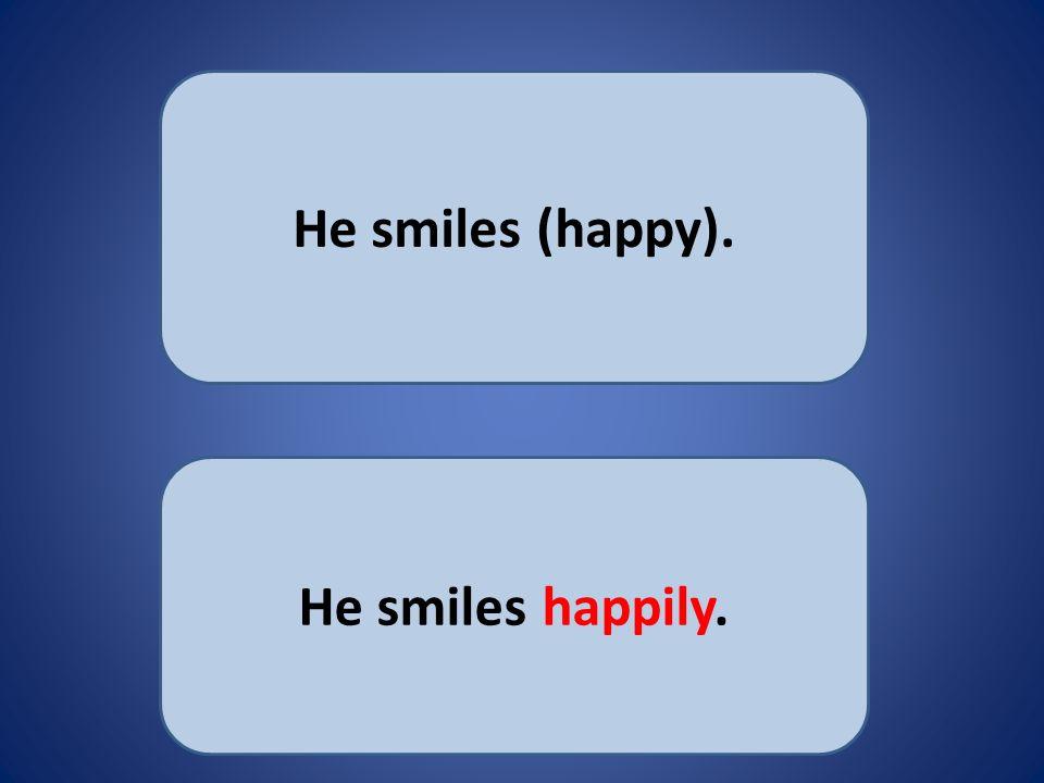 He smiles (happy). He smiles happily.