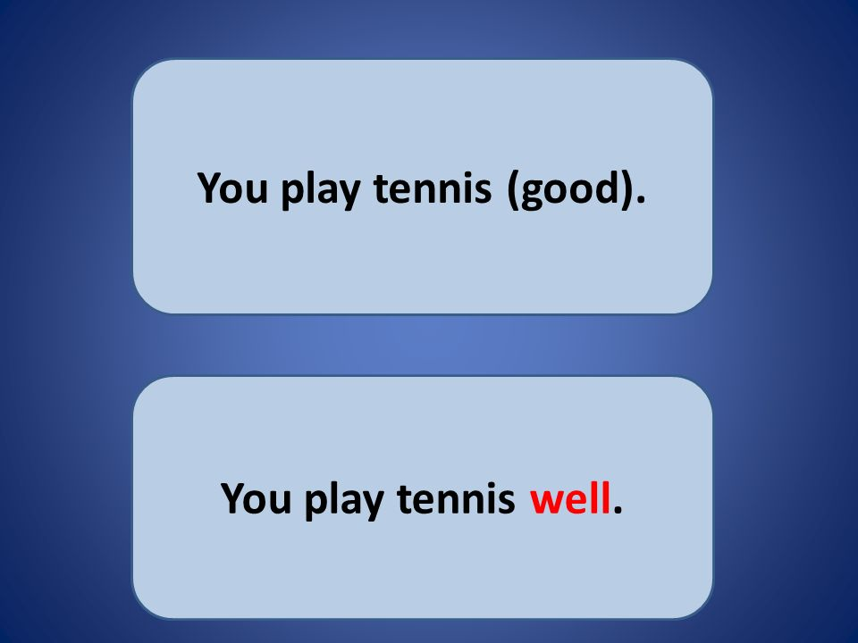 You play tennis (good). You play tennis well.